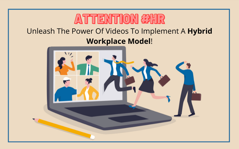 Attention #HR: Unleash The Power Of Videos To Implement A Hybrid Workplace Model!